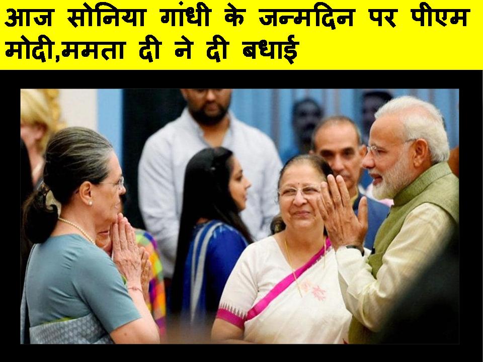 आज सोनिया गांधी के जन्मदिन पर पीएम मोदी ,ममता दी ने दी बधाई