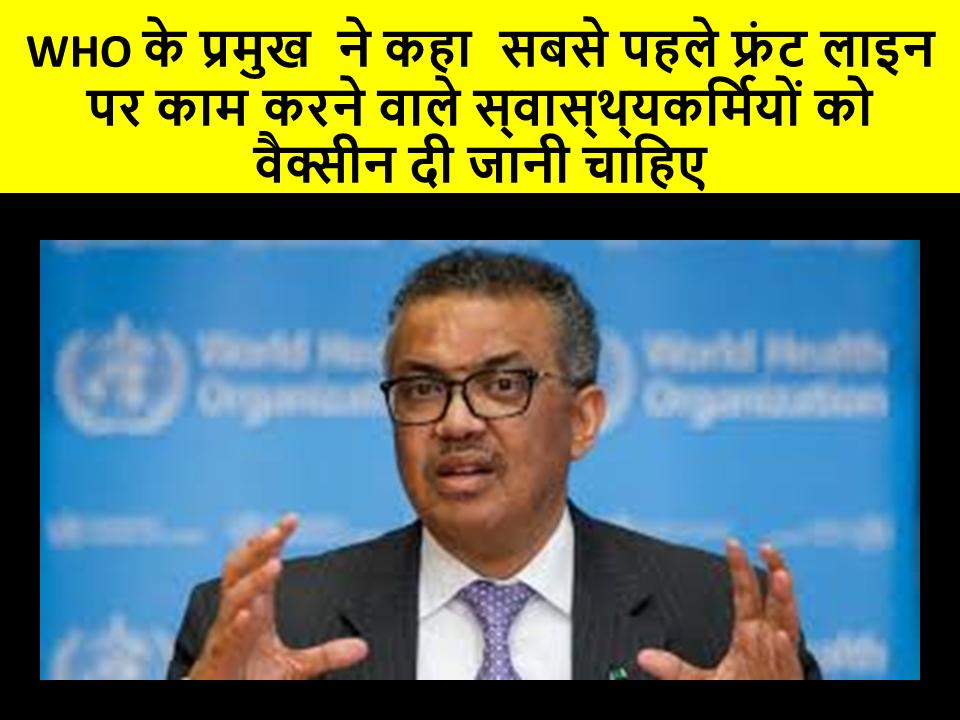 WHO के प्रमुख  ने कहा  सबसे पहले फ्रंट लाइन पर काम करने वाले स्वास्थ्यकर्मियों को वैक्सीन दी जानी चाहिए